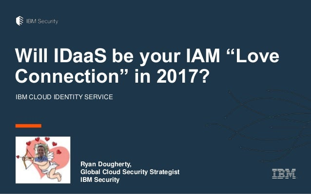"Will IDaaS be your IAM ""Love Connection"" in 2017? IBM CLOUD IDENTITY SERVICE Ryan Dougherty, Global Cloud Security Strateg..."
