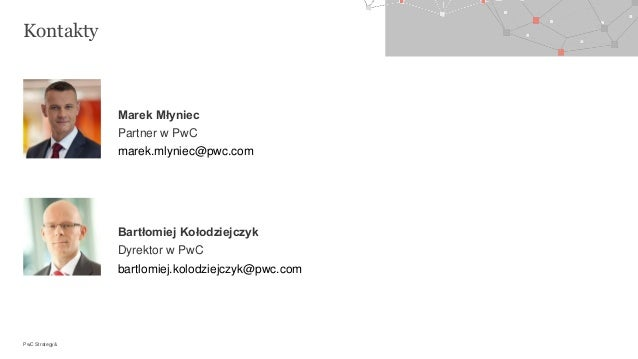 PwC Strategy& Kontakty Marek Młyniec Partner w PwC marek.mlyniec@pwc.com Bartłomiej Kołodziejczyk Dyrektor w PwC bartlomie...