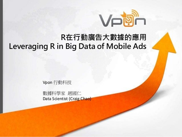 R在行動廣告大數據的應用 Leveraging R in Big Data of Mobile Ads Vpon 行動科技 數據科學家 趙國仁 Data Scientist (Craig Chao)