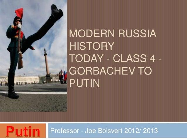 MODERN RUSSIA      HISTORY      TODAY - CLASS 4 -      GORBACHEV TO      PUTINProfessor - Joe Boisvert 2012/ 2013
