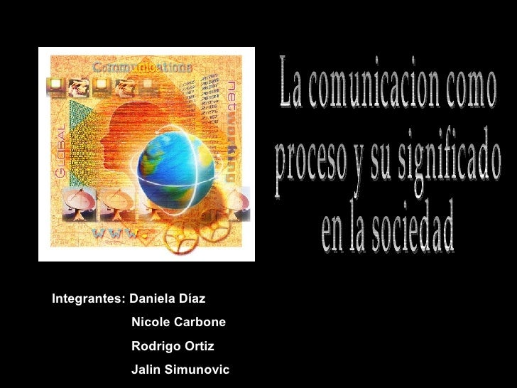 La comunicacion como  proceso y su significado  en la sociedad Integrantes: Daniela Díaz Nicole Carbone Rodrigo Ortiz Jali...