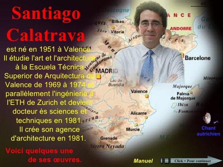Santiago Calatrava est né en 1951 à Valence.Il étudie lart et larchitecture      à la Escuela TécnicaSuperior de Arquitect...