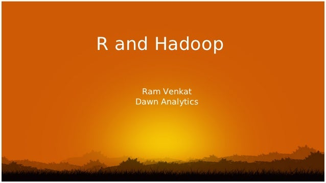 R and Hadoop    Ram Venkat   Dawn Analytics