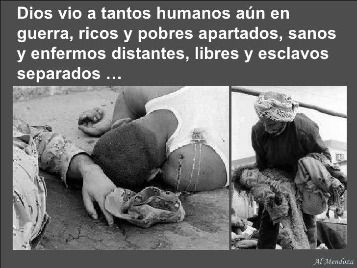 Dios vio a tantos humanos aún en guerra, ricos y pobres apartados, sanos y enfermos distantes, libres y esclavos separados...