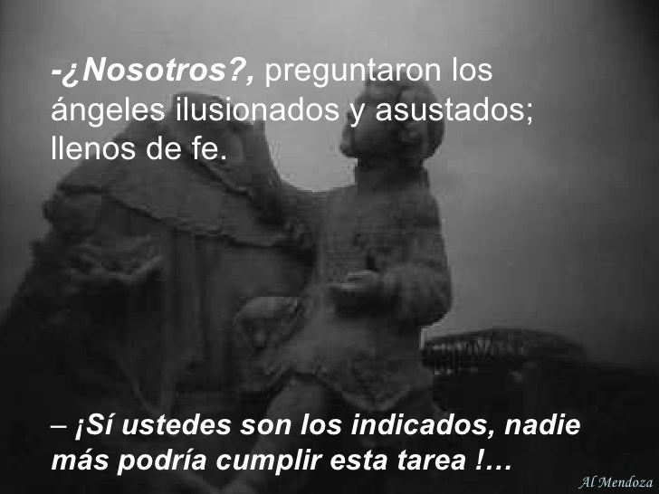 -¿Nosotros?,  preguntaron los ángeles ilusionados y asustados; llenos de fe.   –  ¡Sí ustedes son los indicados, nadie más...