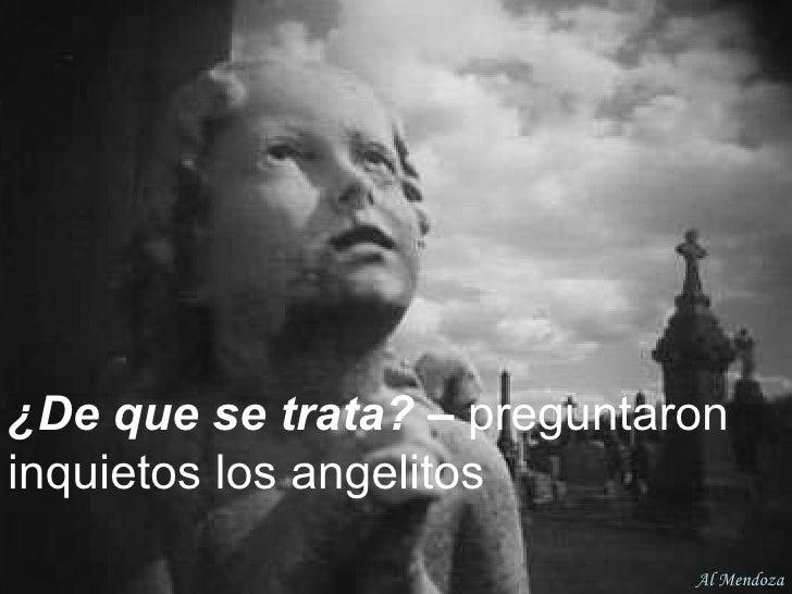¿De que se trata? –  preguntaron inquietos los angelitos Al Mendoza
