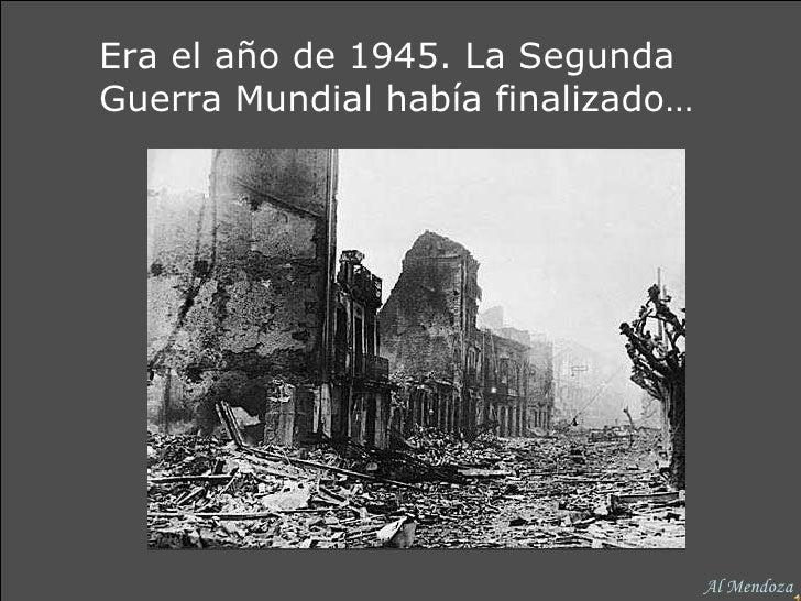 Era el año de 1945. La Segunda Guerra Mundial había finalizado… Al Mendoza
