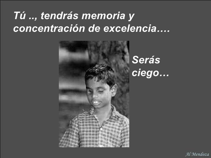 Tú .., tendrás memoria y concentración de excelencia….   Serás ciego… Al Mendoza