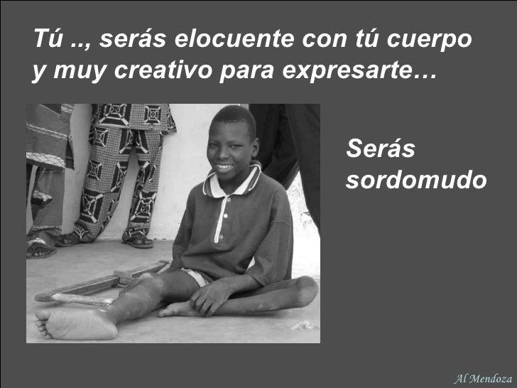 Tú .., serás elocuente con tú cuerpo y muy creativo para expresarte…   Serás sordomudo Al Mendoza