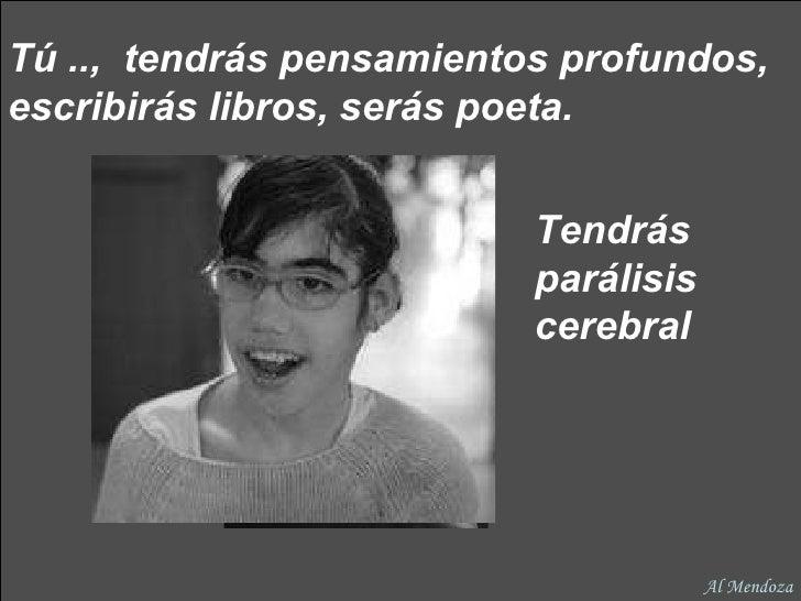 Tú ..,  tendrás pensamientos profundos, escribirás libros, serás poeta.   Tendrás parálisis cerebral Al Mendoza