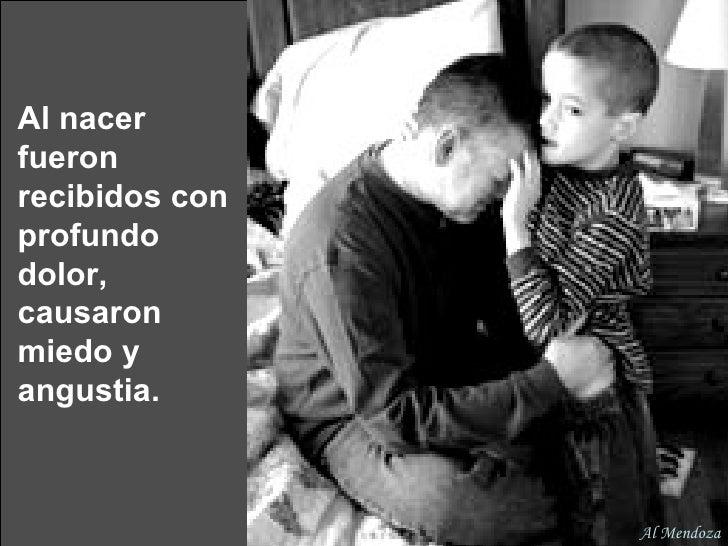 Al nacer fueron recibidos con profundo dolor, causaron miedo y angustia. Al Mendoza
