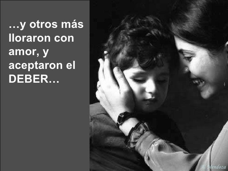 … y otros más lloraron con amor, y aceptaron el DEBER… Al Mendoza
