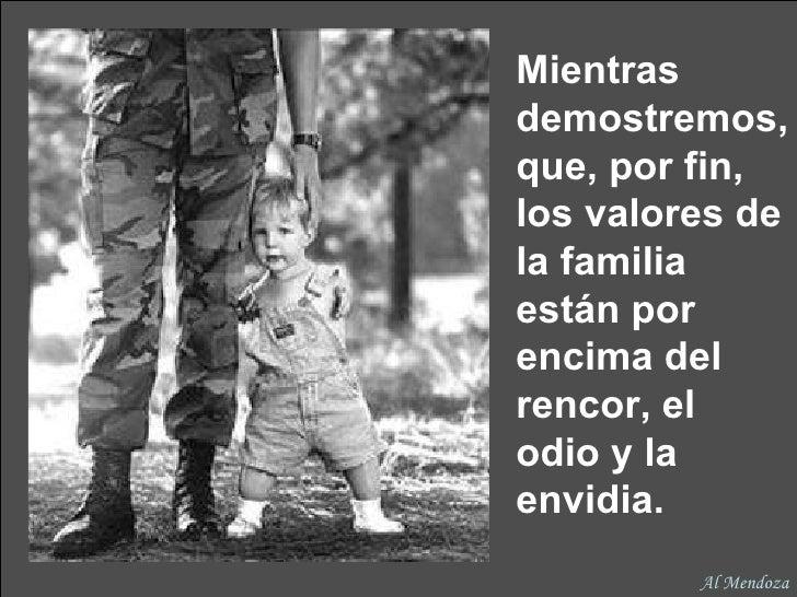 Mientras demostremos, que, por fin, los valores de la familia están por encima del rencor, el  odio y la envidia. Al Mendoza