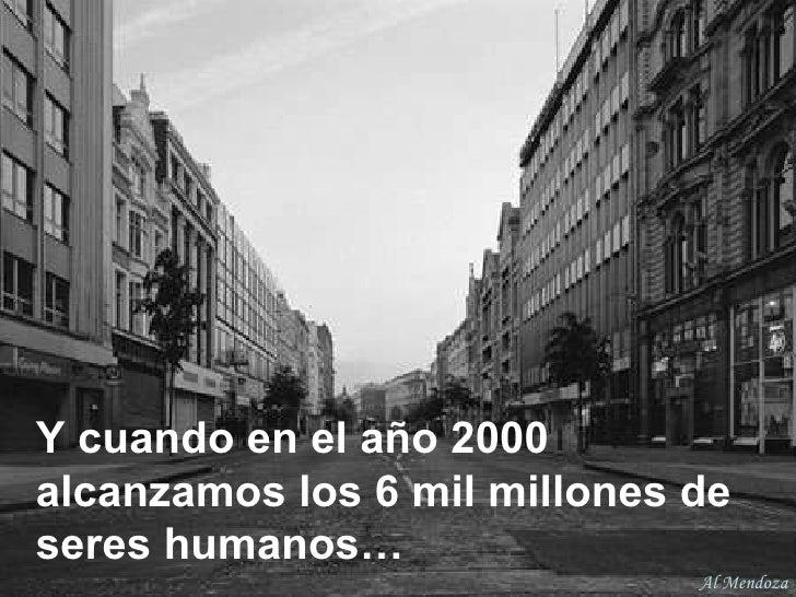 Y cuando en el año 2000 alcanzamos los 6 mil millones de   seres humanos… Al Mendoza