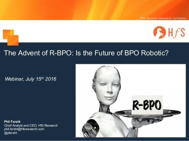 The Services Research Company The Advent of R-BPO: Is the Future of BPO Robotic? Webinar, July 15th 2016 Phil Fersht Chief...