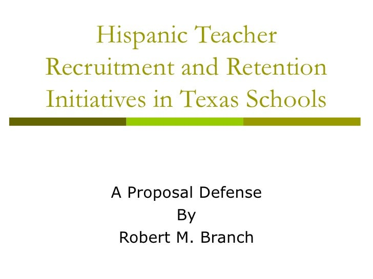 Hispanic Teacher Recruitment and Retention Initiatives in Texas Schools A Proposal Defense By Robert M. Branch