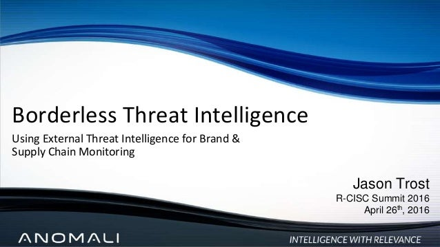 Borderless Threat Intelligence Using External Threat Intelligence for Brand & Supply Chain Monitoring Jason Trost R-CISC S...