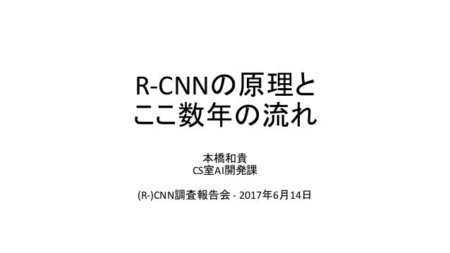 R-CNNの原理と ここ数年の流れ 本橋和貴 CS室AI開発課 (R-)CNN調査報告会 - 2017年6月14日