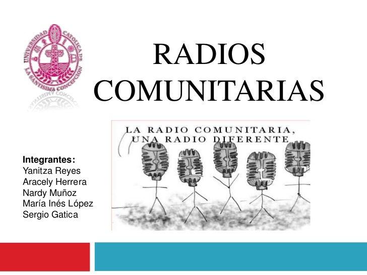 RADIOS                   COMUNITARIASIntegrantes:Yanitza ReyesAracely HerreraNardy MuñozMaría Inés LópezSergio Gatica