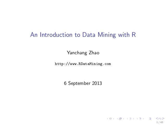 An Introduction to Data Mining with R Yanchang Zhao http://www.RDataMining.com  6 September 2013  1 / 43