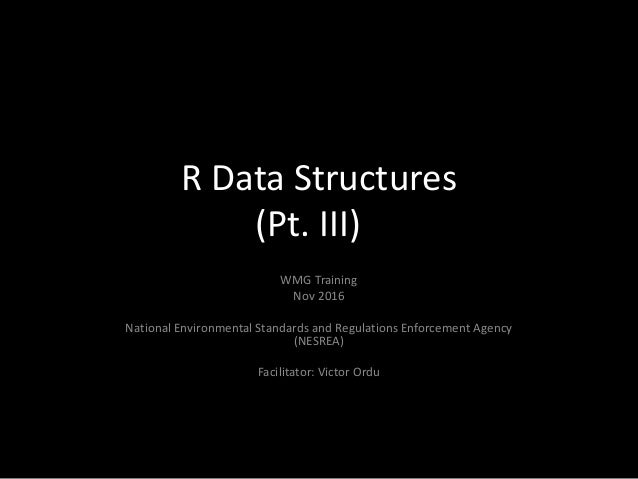 R Data Structures (Pt. III) WMG Training Nov 2016 National Environmental Standards and Regulations Enforcement Agency (NES...