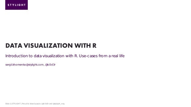 DATA VISUALIZATION WITH R Introduction to data visualization with R. Use-cases from a real life sergii.khomenko@stylight.c...