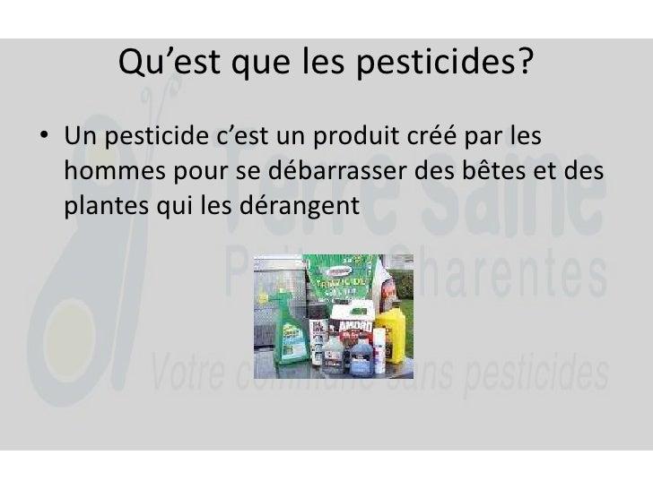 Qu'est que les pesticides?<br />Un pesticide c'est un produit créé par les hommes pour se débarrasser des bêtes et des pla...