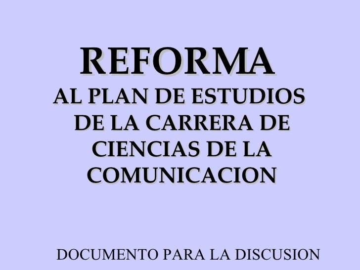 REFORMA   AL PLAN DE ESTUDIOS  DE LA CARRERA DE CIENCIAS DE LA COMUNICACION DOCUMENTO PARA LA DISCUSION