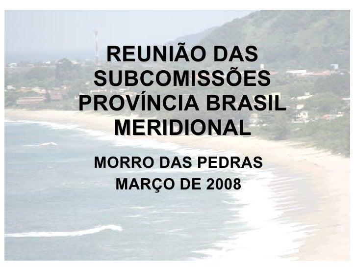 REUNIÃO DAS  SUBCOMISSÕES PROVÍNCIA BRASIL   MERIDIONAL  MORRO DAS PEDRAS    MARÇO DE 2008