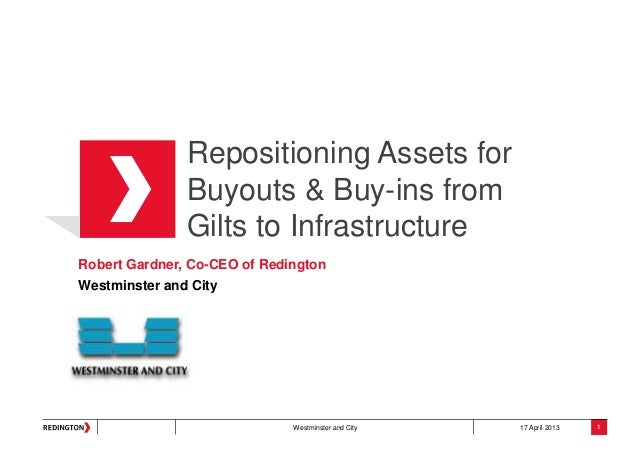 Westminster and City 17 April 2013Repositioning Assets forBuyouts & Buy-ins fromGilts to InfrastructureRobert Gardner, Co-...