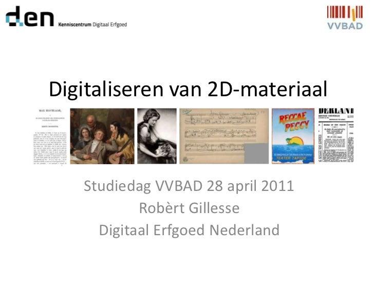 Digitaliseren van 2D-materiaal<br />Studiedag VVBAD 28 april 2011<br />Robèrt Gillesse<br />Digitaal Erfgoed Nederland<br />