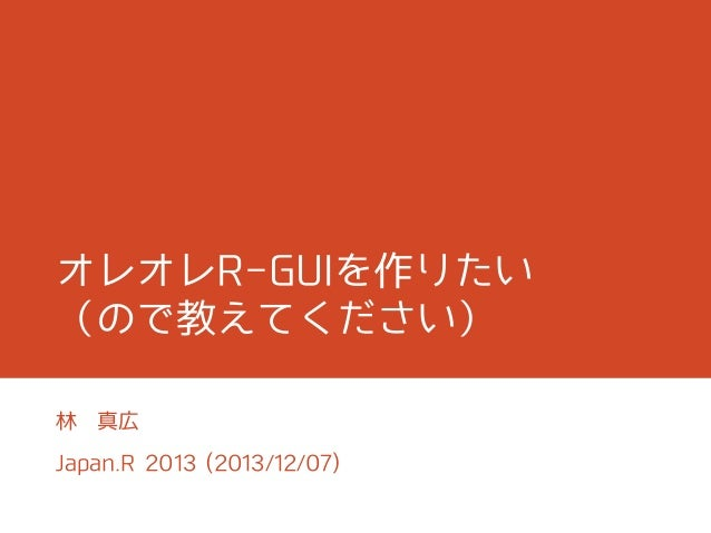 オレオレR-GUIを作りたい (ので教えてください) 林  真広  Japan.R 2013 (2013/12/07)
