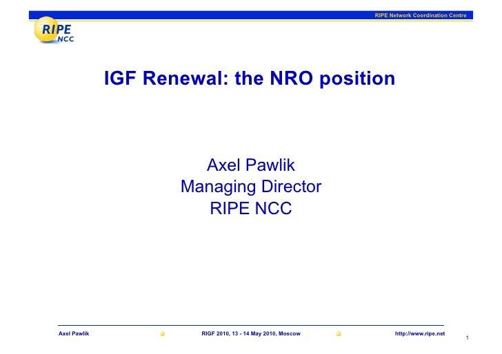 RIPE Network Coordination Centre                   IGF Renewal: the NRO position                           Axel Pawlik    ...
