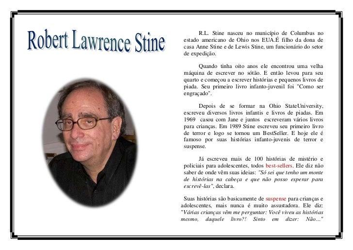 R.L. Stine nasceu no município de Columbus no estado americano de Ohio nos EUA.É filho da dona de casa Anne Stine e de Lew...