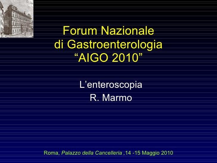 """Forum Nazionale di Gastroenterologia """"AIGO 2010"""" L'enteroscopia R. Marmo Roma,  Palazzo della Cancelleria , 14 -15 Maggio ..."""