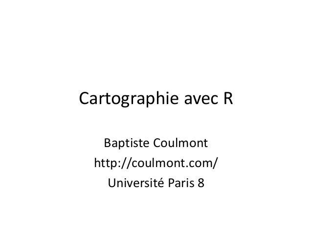 Cartographie avec R Baptiste Coulmont http://coulmont.com/ Université Paris 8