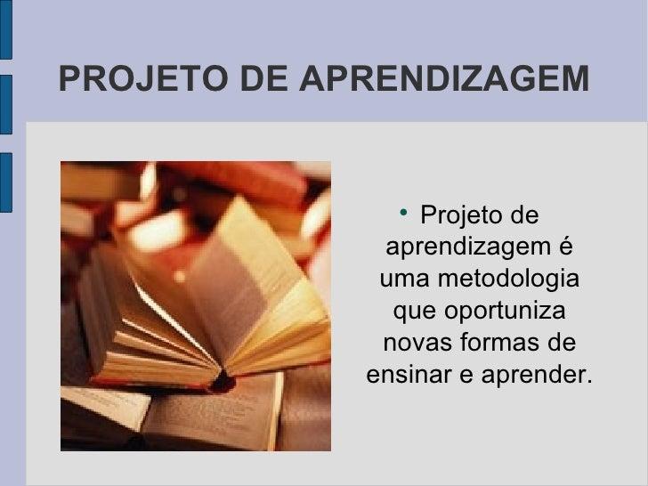 PROJETO DE APRENDIZAGEM <ul><li>Projeto de aprendizagem é uma metodologia que oportuniza novas formas de ensinar e aprende...