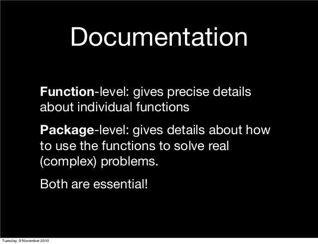 Documentation Function-level: gives precise details about individual functions Package-level: gives details about how to u...