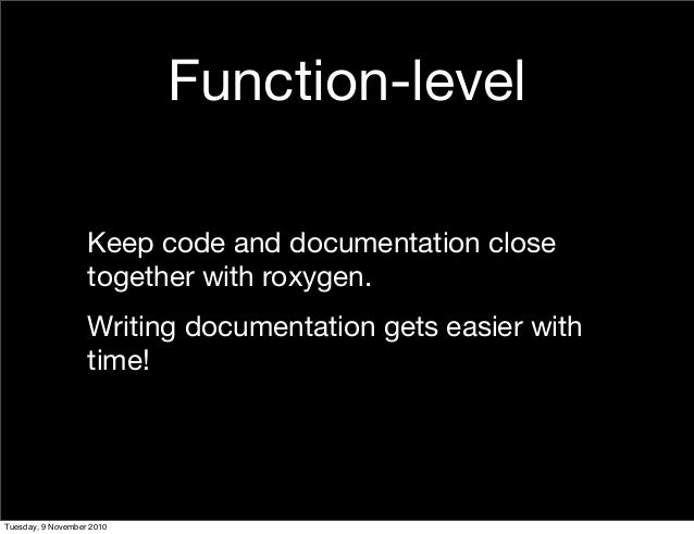 Function-level Keep code and documentation close together with roxygen. Writing documentation gets easier with time! Tuesd...