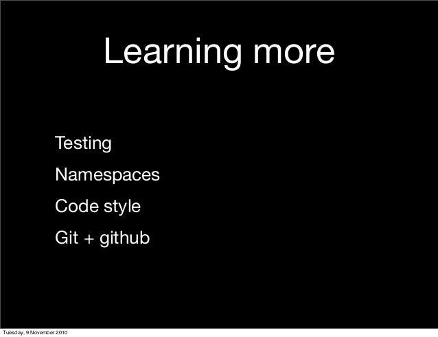 Learning more Testing Namespaces Code style Git + github Tuesday, 9 November 2010