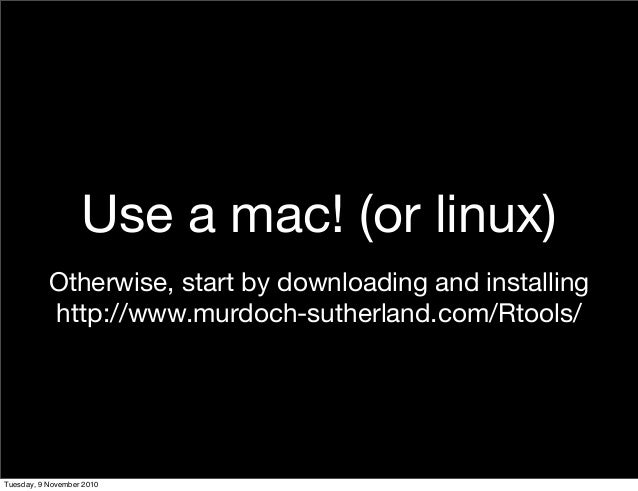 Use a mac! (or linux) Otherwise, start by downloading and installing http://www.murdoch-sutherland.com/Rtools/ Tuesday, 9 ...
