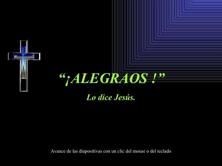 """"""" ¡ALEGRAOS !"""" Lo dice Jesús. Avance de las diapositivas con un clic del mouse o del teclado"""