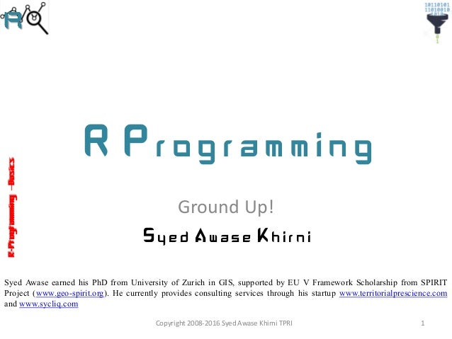 R-Programming–Basics R Programming Ground Up! Syed Awase Khirni Syed Awase earned his PhD from University of Zurich in GIS...