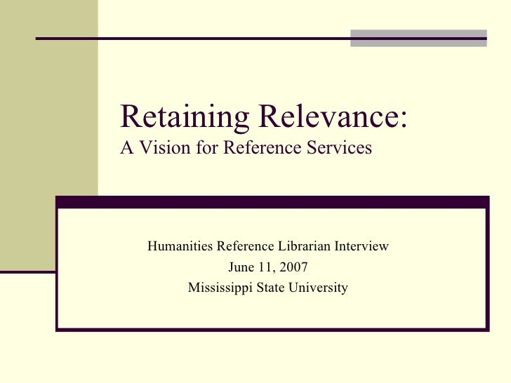 Retaining Relevance: A Vision for Reference Services Humanities Reference Librarian Interview June 11, 2007 Mississippi St...