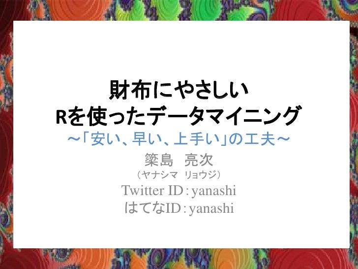 財布にやさしい Rを使ったデータマイニング ~「安い、早い、上手い」の工夫~       簗島 亮次      (ヤナシマ リョウジ)    Twitter ID:yanashi    はてなID:yanashi