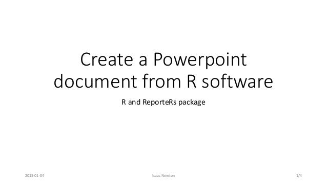 Create a Powerpoint document from R software R and ReporteRs package 2015-01-04 Isaac Newton 1/4