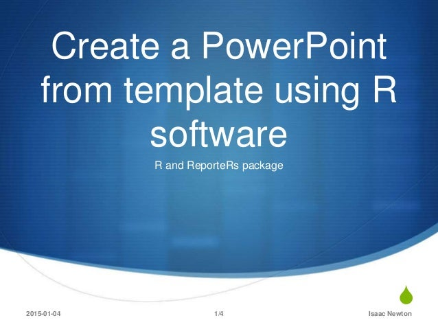 S Create a PowerPoint from template using R software R and ReporteRs package 2015-01-04 Isaac Newton1/4