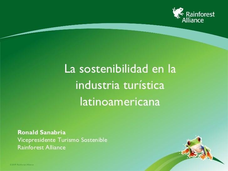 La sostenibilidad en la industria turística latinoamericana Ronald Sanabria Vicepresidente Turismo Sostenible Rainforest A...