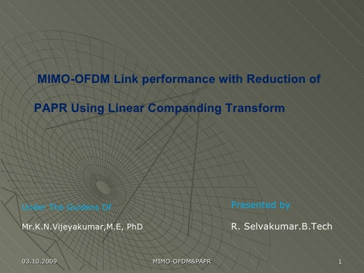 Under The Guidens Of Mr.K.N.Vijeyakumar,M.E, PhD Presented by  R. Selvakumar.B.Tech MIMO-OFDM Link performance with Reduct...