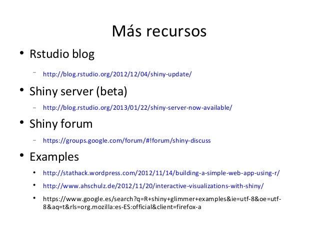Más recursos    Rstudio blog    −   http://blog.rstudio.org/2012/12/04/shiny-update/    Shiny server (beta)    −   http:...